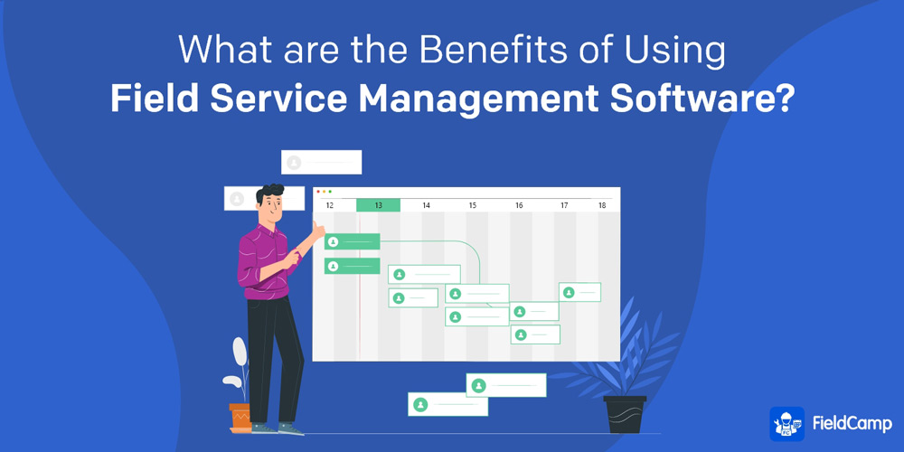 What are the Benefits of Using Field Service Management Software?
