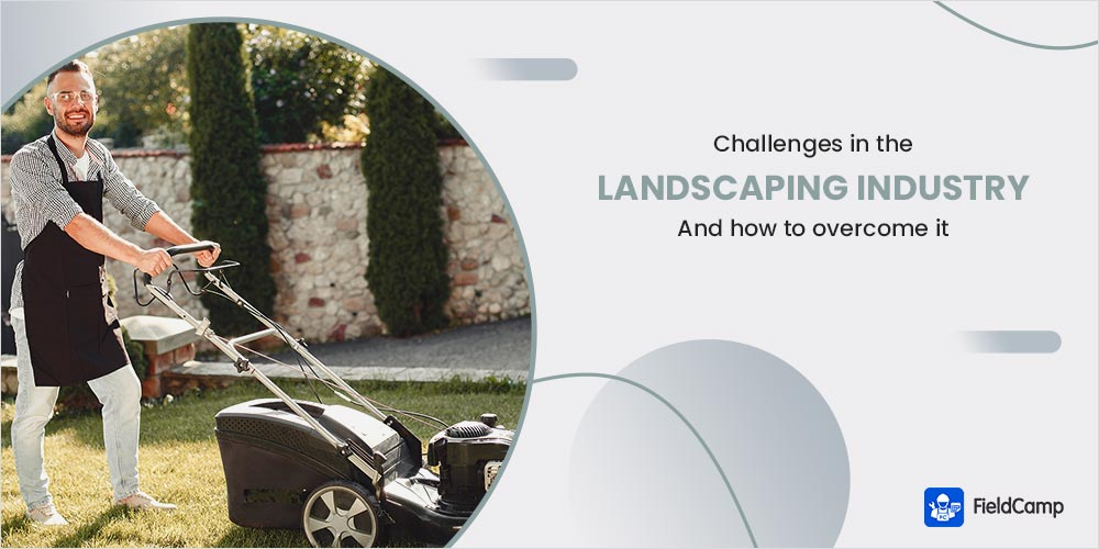 Challenges in the Landscaping Industry and How to Overcome it